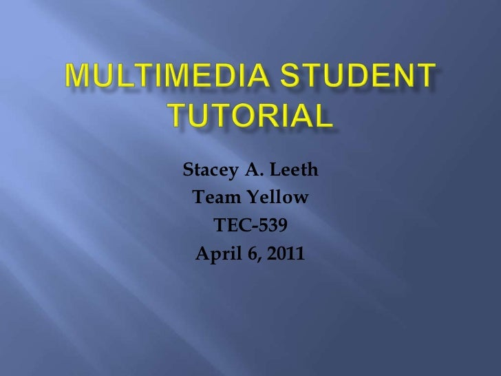 Multimedia Student Tutorial<br />Stacey A. Leeth<br />Team Yellow<br />TEC-539<br />April 6, 2011<br />