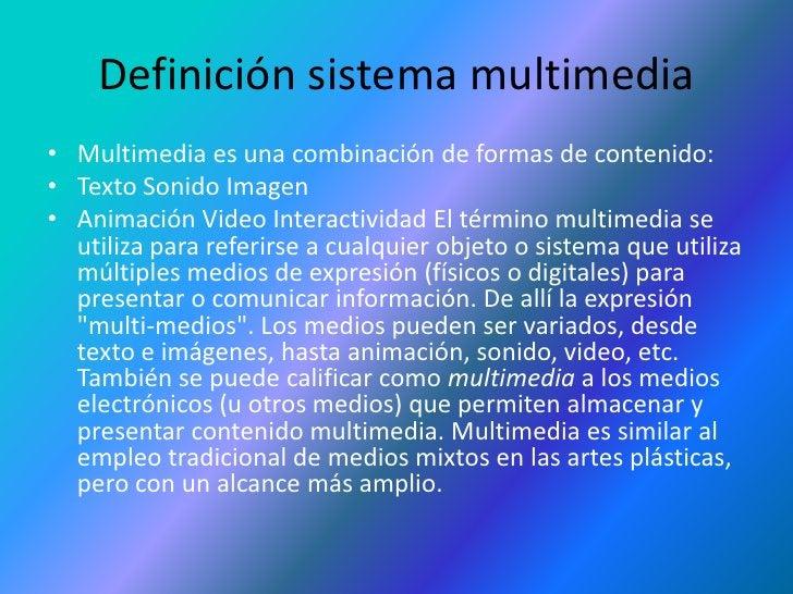 Definición sistema multimedia<br />Multimedia es una combinación de formas de contenido: <br />Texto Sonido Imagen <br />A...