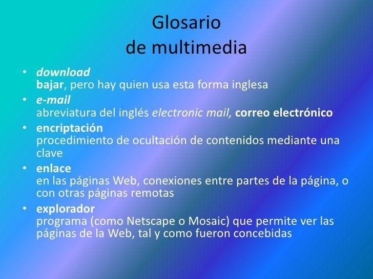 Glosariode multimedia<br />downloadbajar, pero hay quien usa esta forma inglesa<br />e-mailabreviatura del inglés electron...