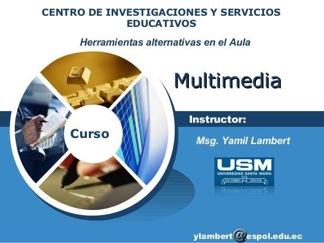 Curso MultimediaMultimedia Herramientas alternativas en el Aula CENTRO DE INVESTIGACIONES Y SERVICIOS EDUCATIVOS Instructo...