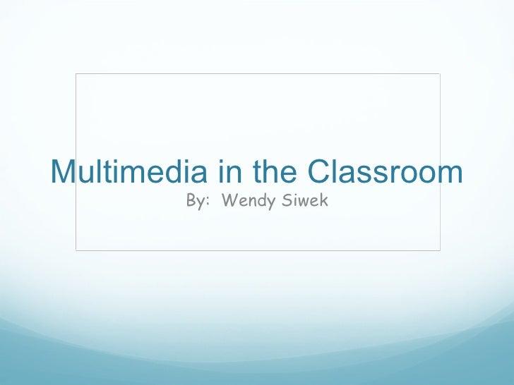 Multimedia in the Classroom By:  Wendy Siwek