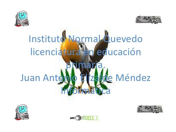 Instituto Normal Quevedolicenciatura en educación primaria.Juan Antonio Elizalde MéndezInformática<br />