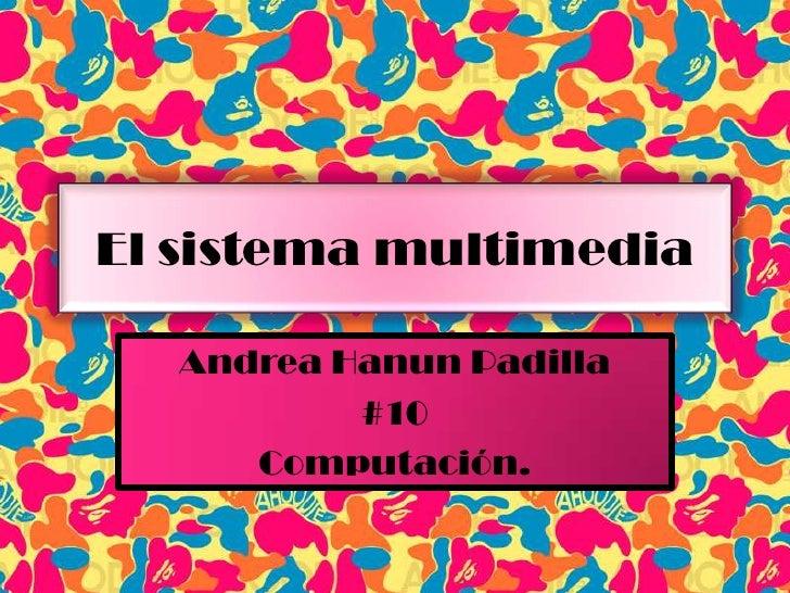 El sistema multimedia<br />Andrea Hanun Padilla<br />#10<br />Computación.<br />