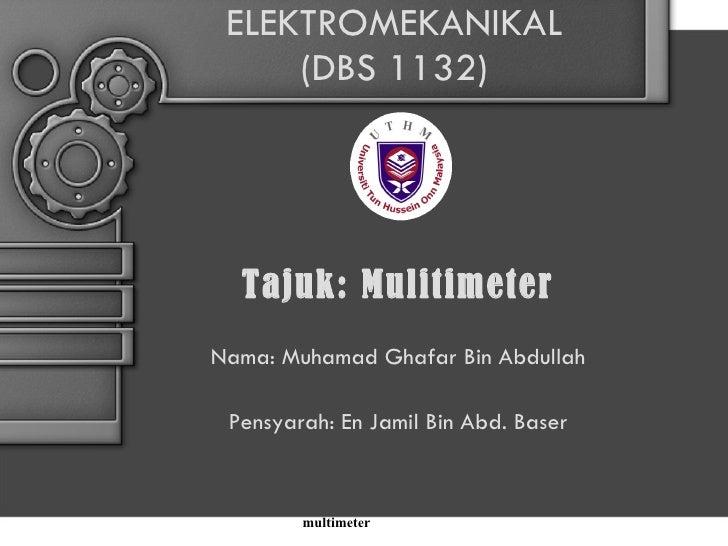 ELEKTROMEKANIKAL (DBS 1132) Tajuk: Mulitimeter Nama: Muhamad Ghafar Bin Abdullah Pensyarah: En Jamil Bin Abd. Baser multim...