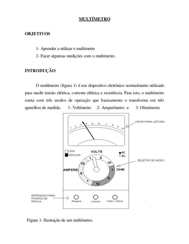 MULTÍMETRO OBJETIVOS 1- Aprender a utilizar o multímetro 2- Fazer algumas medições com o multímetro. INTRODUÇÃO O multímet...