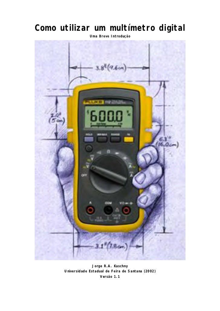 Como utilizar um multímetro digital                   Uma Breve Introdução                     Jorge R.A. Kaschny      Uni...