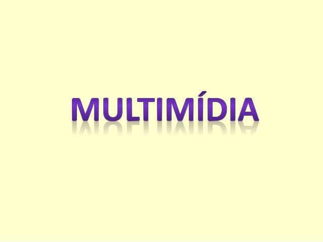 Multimídia é a forma de comunicação com utilização de múltiplos meios: sons, imagens, textos, vídeos, animações.