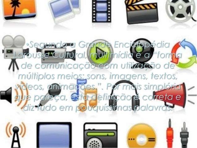 """•Segundo a Grande Enciclopédia Larousse Cultural, multimídia é a """"forma de comunicação com utilização de múltiplos meios: ..."""