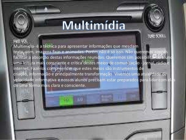 Multimidia- é a técnica para apresentar informações que mesclam texto, som, imagens fixas e animadas. Porém não é só isso....