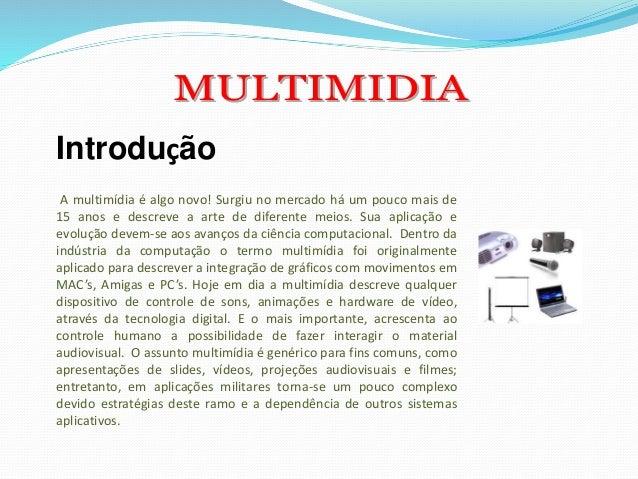 Introdução A multimídia é algo novo! Surgiu no mercado há um pouco mais de 15 anos e descreve a arte de diferente meios. S...