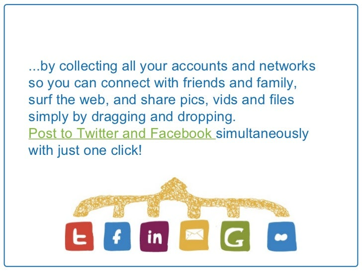 ...by collecting all your accounts and networksso you can connect with friends and family,surf the web, and share pics, vi...