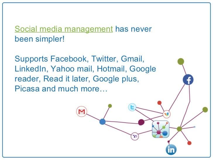 Social media management has neverbeen simpler!Supports Facebook, Twitter, Gmail,LinkedIn, Yahoo mail, Hotmail, Googlereade...