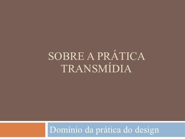 SOBRE A PRÁTICA TRANSMÍDIA Domínio da prática do design