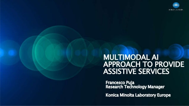 MULTIMODAL AI APPROACH TO PROVIDE ASSISTIVE SERVICES Francesco Puja Research Technology Manager Konica Minolta Laboratory ...