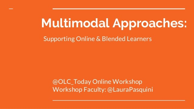 Multimodal Approaches: @OLC_Today Online Workshop Workshop Faculty: @LauraPasquini Supporting Online & Blended Learners