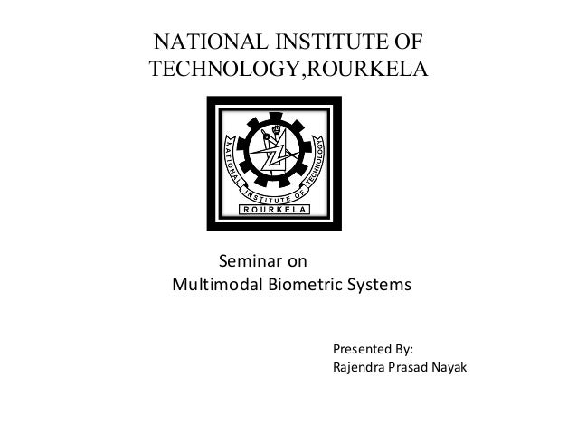 NATIONAL INSTITUTE OFTECHNOLOGY,ROURKELA      Seminar on Multimodal Biometric Systems                   Presented By:     ...