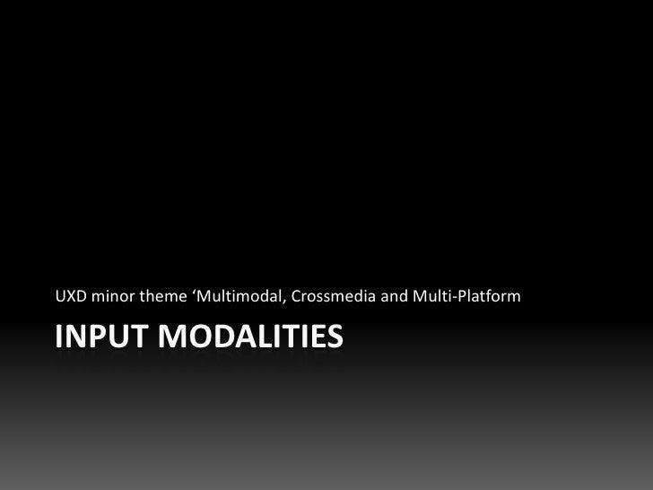 UXD minor theme 'Multimodal, Crossmedia and Multi-Platform  INPUT MODALITIES