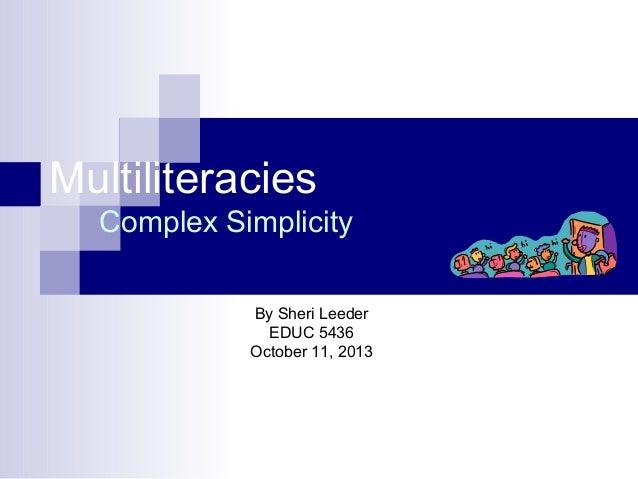 Multiliteracies Complex Simplicity By Sheri Leeder EDUC 5436 October 11, 2013