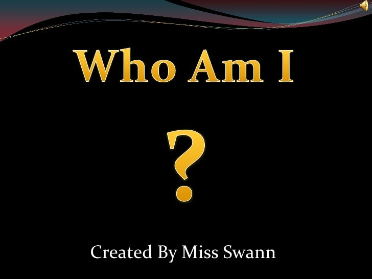 Who Am I<br />?<br />Created By Miss Swann<br />