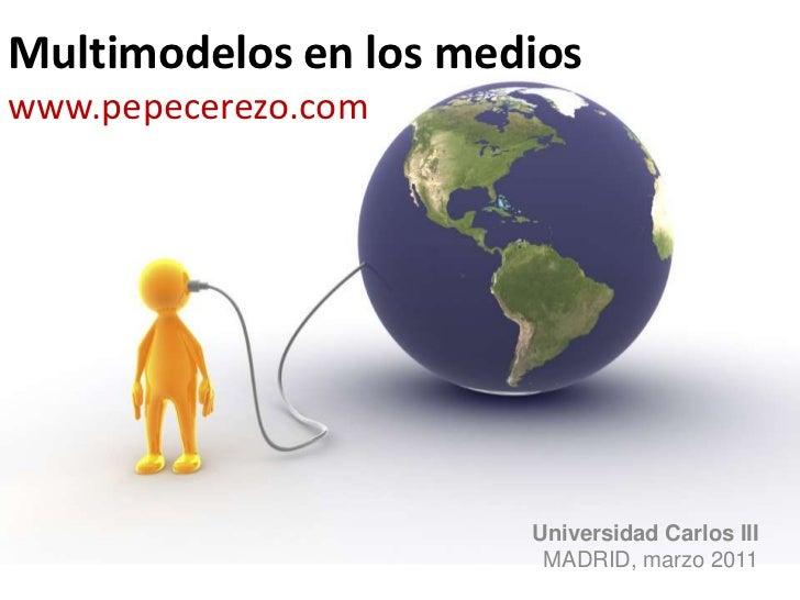 Multimodelos en los medioswww.pepecerezo.com<br />Universidad Carlos III<br />MADRID, marzo 2011<br />