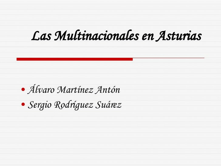 Las Multinacionales en Asturias <ul><li>Álvaro Martínez Antón </li></ul><ul><li>Sergio Rodríguez Suárez </li></ul>