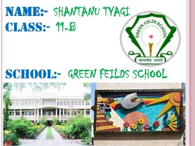NAME:- SHANTANU TYAGICLASS:- 11-BSCHOOL:- GREEN FEILDS SCHOOL