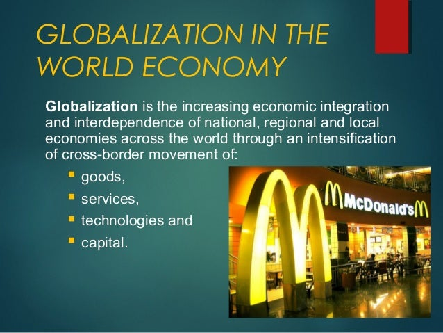 globalization and the world economy Globalization, in general, is the integration of economies of countries throughout the world this integration also includes and is not limited to countries' political, cultural, educational, and.