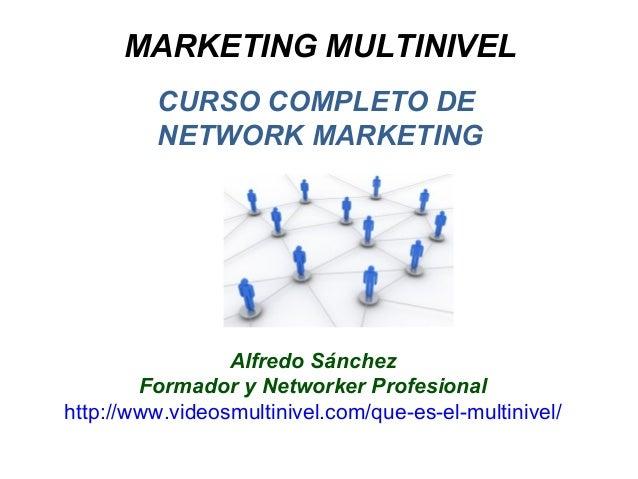 MARKETING MULTINIVEL CURSO COMPLETO DE NETWORK MARKETING Alfredo Sánchez Formador y Networker Profesional http://www.video...
