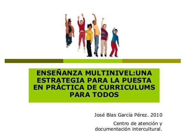 ENSEÑANZA MULTINIVEL:UNA ESTRATEGIA PARA LA PUESTA EN PRÁCTICA DE CURRICULUMS PARA TODOS José Blas García Pérez. 2010 Cent...