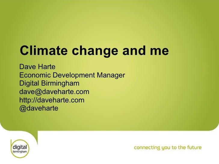Climate change and me Dave Harte Economic Development Manager Digital Birmingham [email_address] http://daveharte.com @dav...