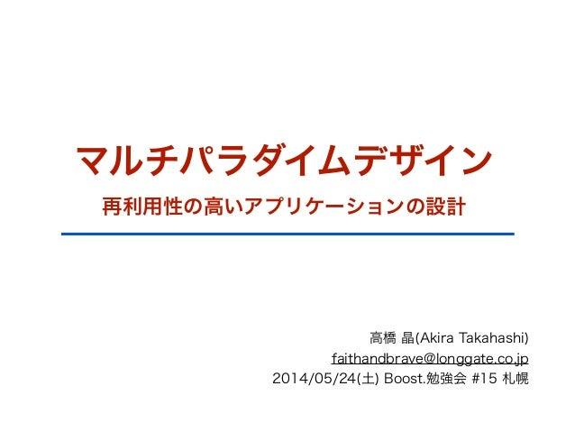 マルチパラダイムデザイン 再利用性の高いアプリケーションの設計 高橋 晶(Akira Takahashi) faithandbrave@longgate.co.jp 2014/05/24(土) Boost.勉強会 #15 札幌