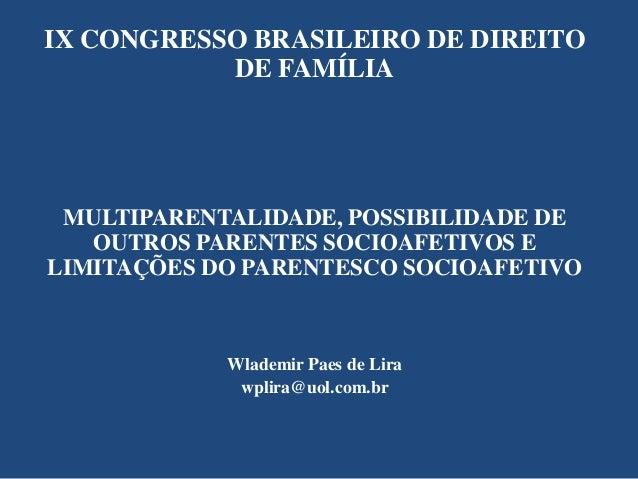 IX CONGRESSO BRASILEIRO DE DIREITO DE FAMÍLIA  MULTIPARENTALIDADE, POSSIBILIDADE DE OUTROS PARENTES SOCIOAFETIVOS E LIMITA...