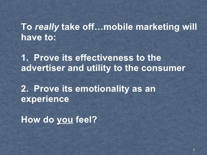 To  really  take off…mobile marketing will have to: 1.  Prove its effectiveness to the advertiser and utility to the consu...