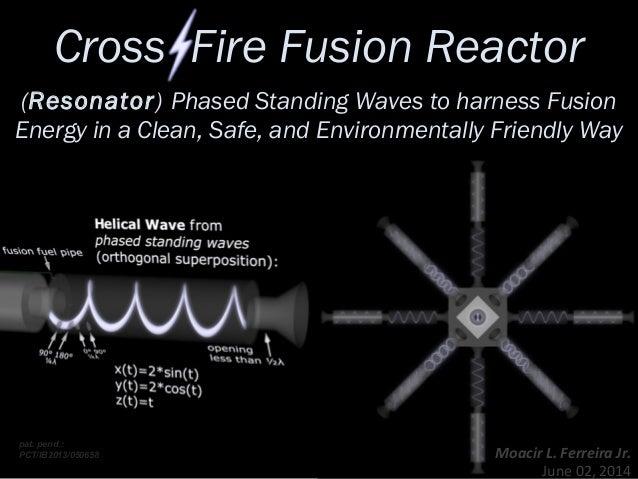 Cross Fire Fusion Reactor Moacir L. Ferreira Jr. June 02, 2014 pat. pend.: PCT/IB2013/050658 (Resonator) Phased Standing W...