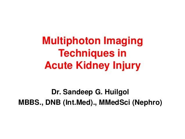 Multiphoton Imaging Techniques in Acute Kidney Injury Dr. Sandeep G. Huilgol MBBS., DNB (Int.Med)., MMedSci (Nephro)