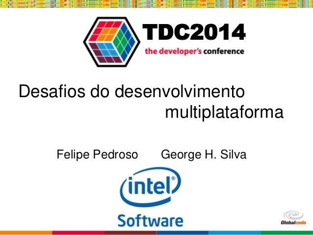 Globalcode – Open4education TDC2014 Desafios do desenvolvimento multiplataforma Felipe Pedroso George H. Silva