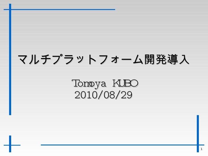 マルチプラットフォーム開発導入 Tomoya KUBO 2010/08/29