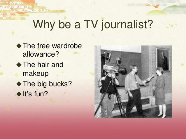 Why be a TV journalist? The free wardrobe allowance? The hair and makeup The big bucks? It's fun?