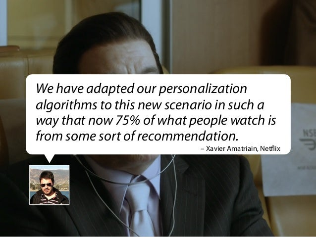 We have adapted our personalization algorithms to this new scenario in such a way that now 75% of what people watch is fro...