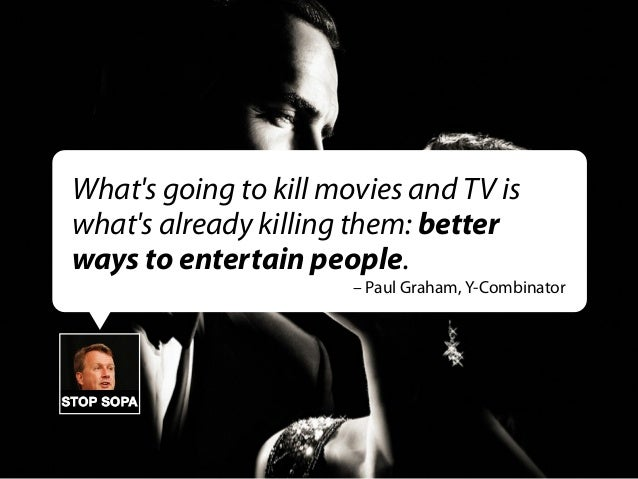 What's going to kill movies and TV is what's already killing them: better ways to entertain people. – Paul Graham, Y-Combi...