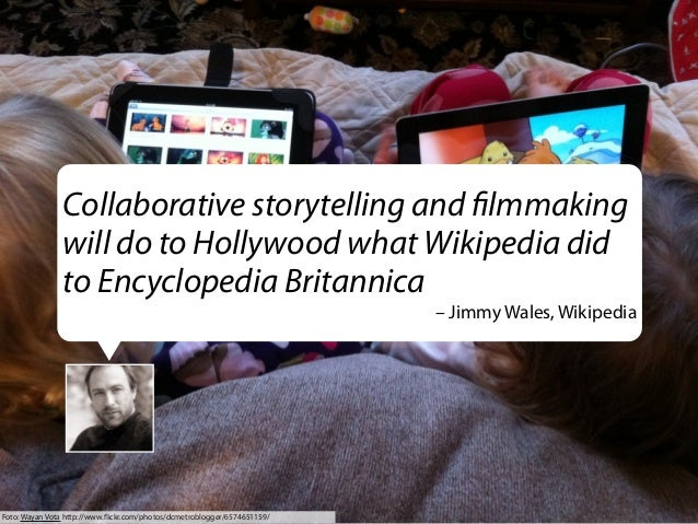 Collaborative storytelling and filmmaking will do to Hollywood what Wikipedia did to Encyclopedia Britannica – Jimmy Wales,...