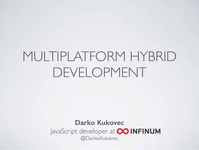 MULTIPLATFORM HYBRID  DEVELOPMENT  Darko Kukovec  JavaScript developer at .  @DarkoKukovec