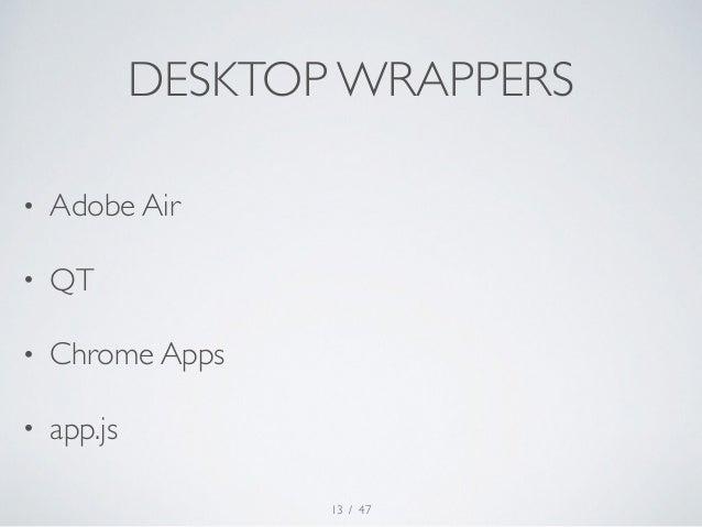 DESKTOP WRAPPERS  / 47  • Adobe Air  • QT  • Chrome Apps  • app.js  13