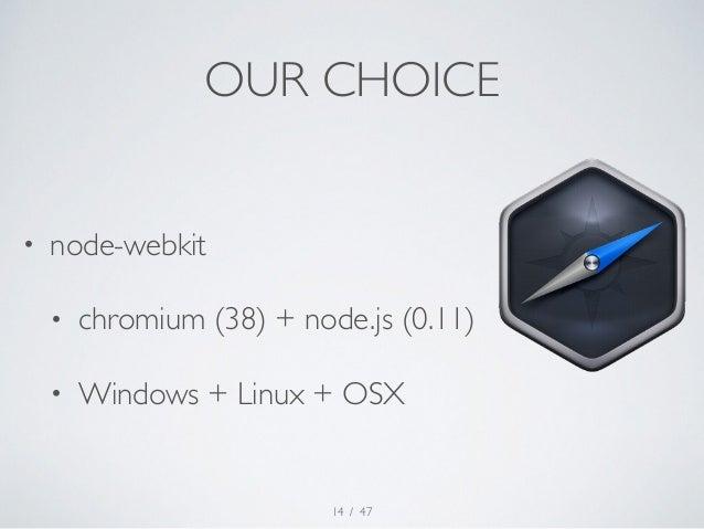 OUR CHOICE  • node-webkit  • chromium (38) + node.js (0.11)  • Windows + Linux + OSX  / 47  14