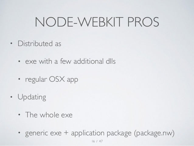 NODE-WEBKIT PROS  • Distributed as  • exe with a few additional dlls  • regular OSX app  • Updating  • The whole exe  • ge...