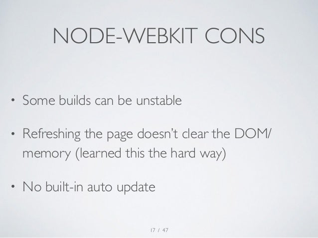 NODE-WEBKIT CONS  • Some builds can be unstable  • Refreshing the page doesn't clear the DOM/  memory (learned this the ha...
