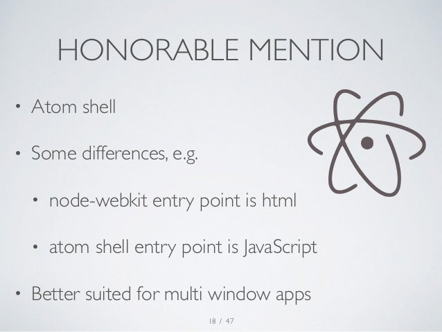 HONORABLE MENTION  • Atom shell  • Some differences, e.g.  • node-webkit entry point is html  • atom shell entry point is ...