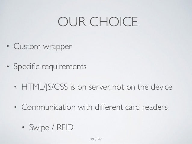 OUR CHOICE  • Custom wrapper  • Specific requirements  • HTML/JS/CSS is on server, not on the device  • Communication with...