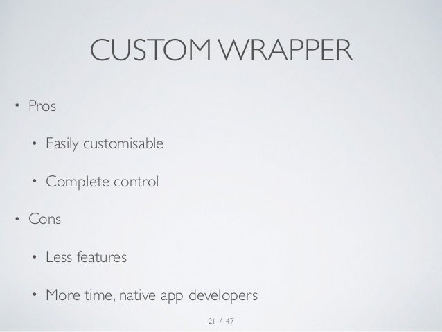 CUSTOM WRAPPER  • Pros  • Easily customisable  • Complete control  • Cons  • Less features  • More time, native app develo...