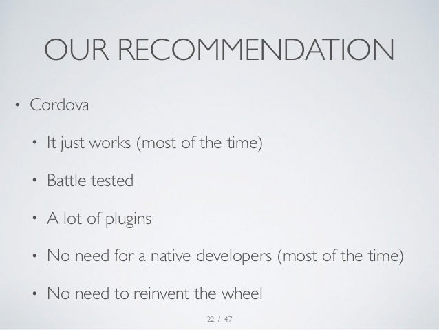 OUR RECOMMENDATION  • Cordova  • It just works (most of the time)  • Battle tested  • A lot of plugins  • No need for a na...